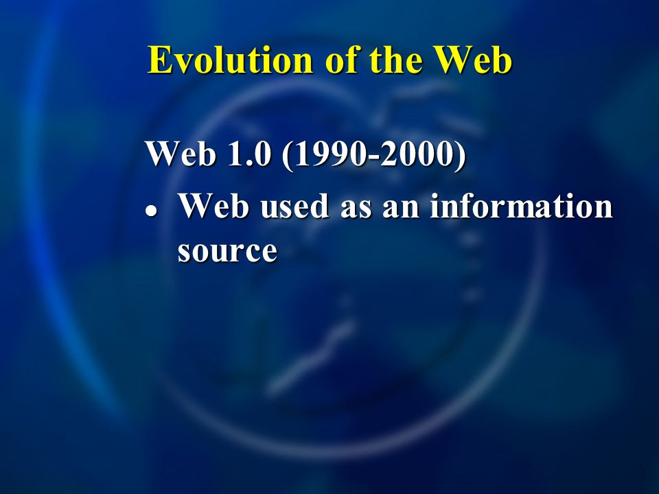 Evolution of the Web Web 1.0 (1990-2000) Web used as an information source Web used as an information source