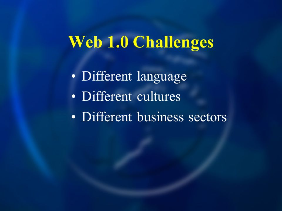 Web 1.0 Challenges Different language Different cultures Different business sectors