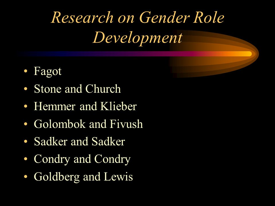 Research on Gender Role Development Fagot Stone and Church Hemmer and Klieber Golombok and Fivush Sadker and Sadker Condry and Condry Goldberg and Lew