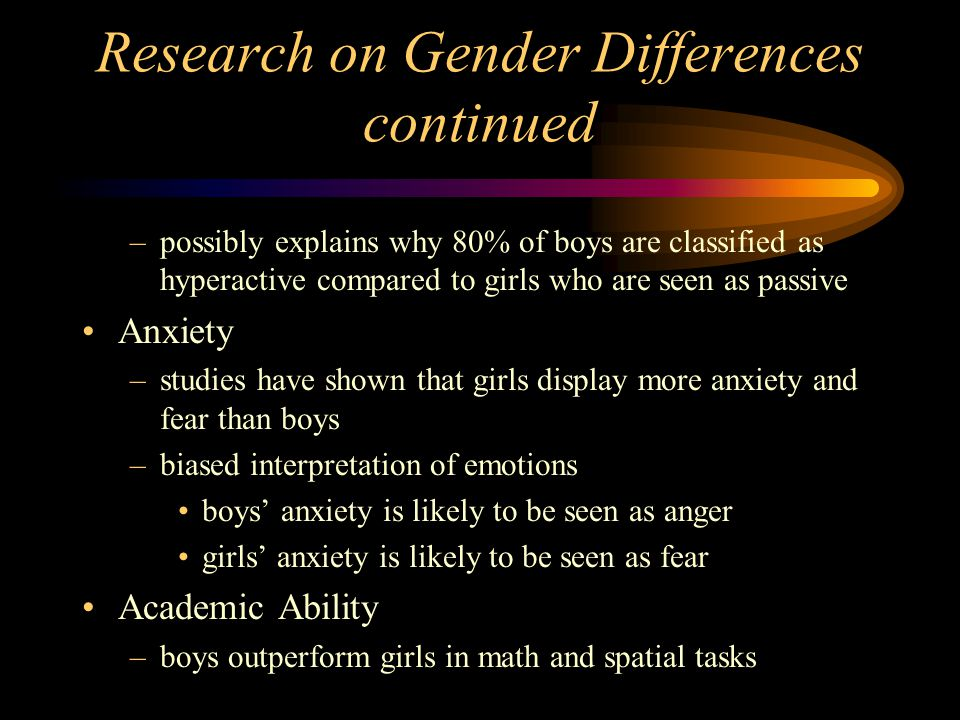 Research on Gender Differences continued –possibly explains why 80% of boys are classified as hyperactive compared to girls who are seen as passive An