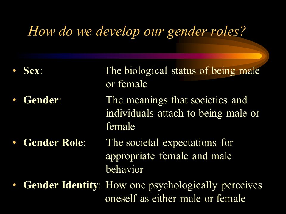How do we develop our gender roles? Sex: The biological status of being male or female Gender: The meanings that societies and individuals attach to b