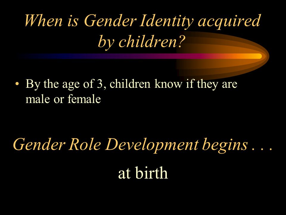 When is Gender Identity acquired by children? By the age of 3, children know if they are male or female Gender Role Development begins... at birth