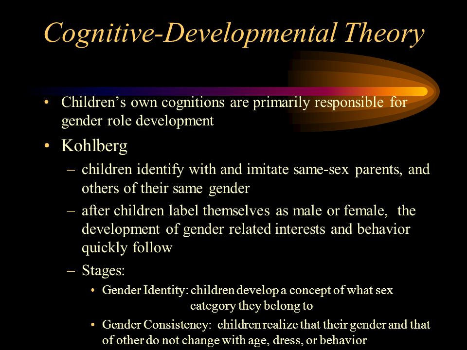 Cognitive-Developmental Theory Children's own cognitions are primarily responsible for gender role development Kohlberg –children identify with and im