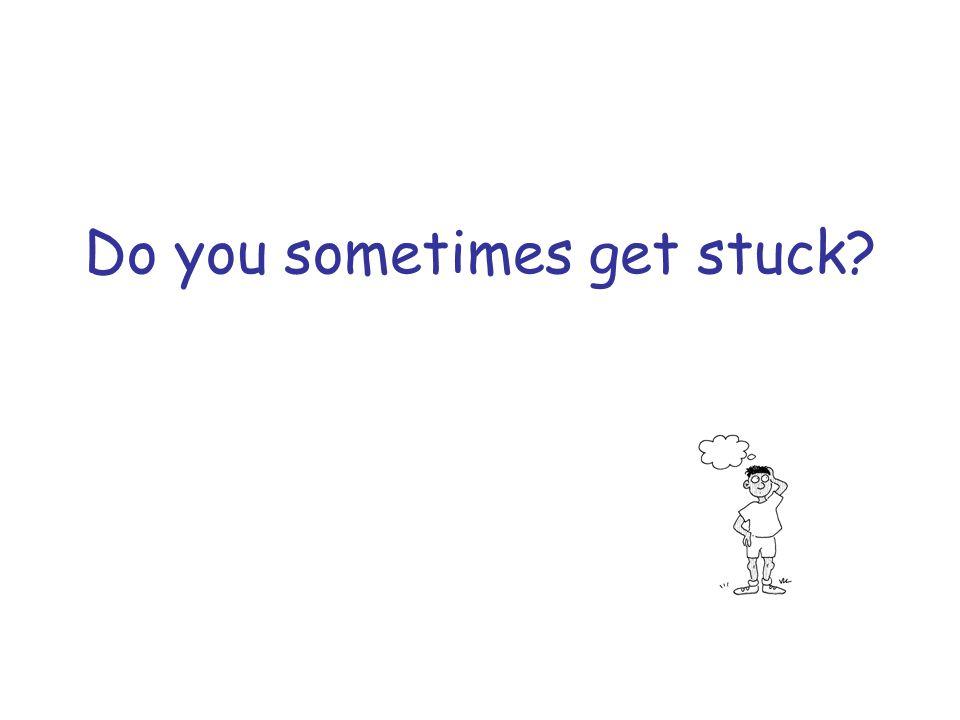 Do you sometimes get stuck