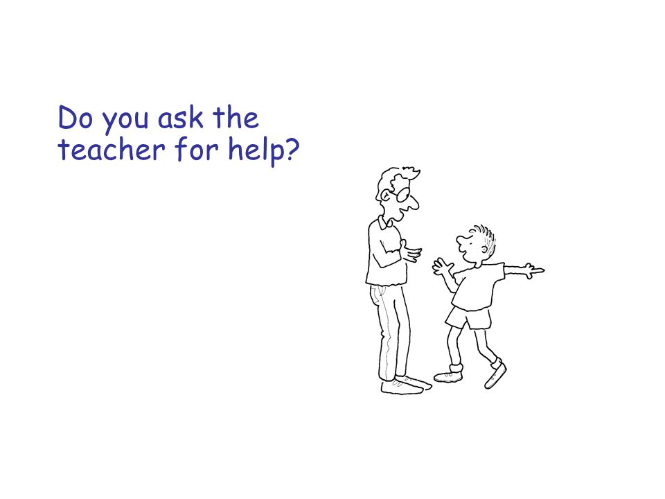 Do you ask the teacher for help