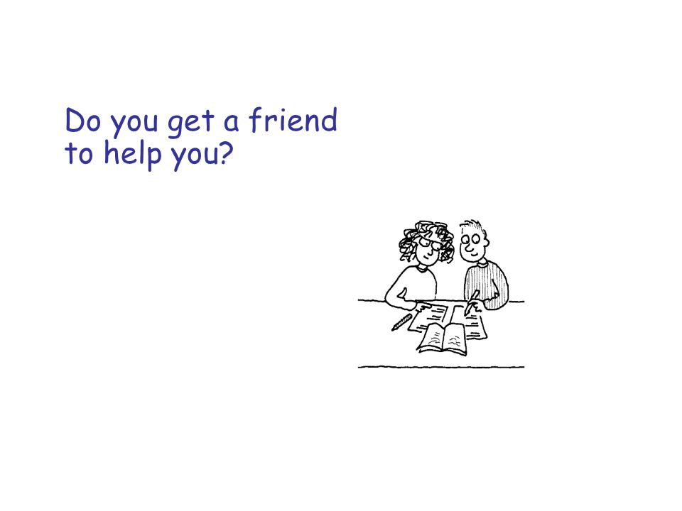 Do you get a friend to help you?