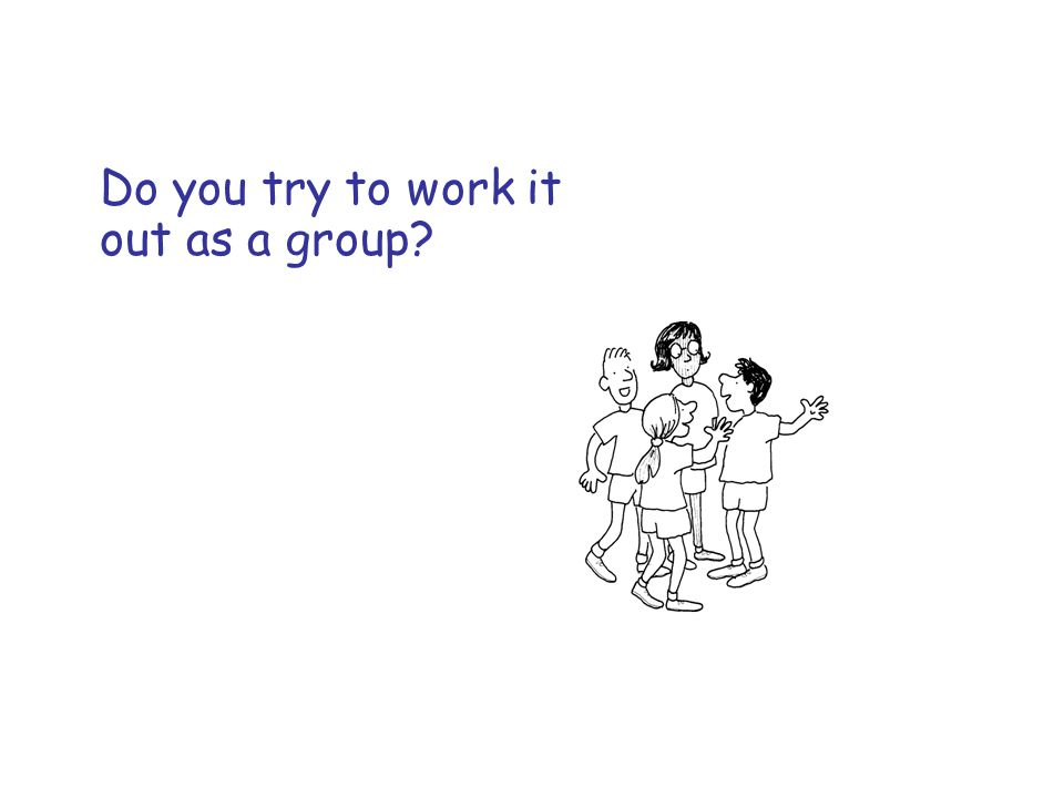 Do you try to work it out as a group?