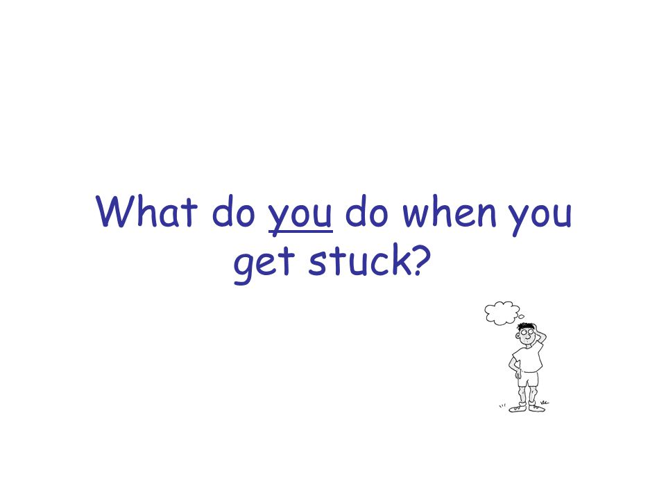 What do you do when you get stuck?