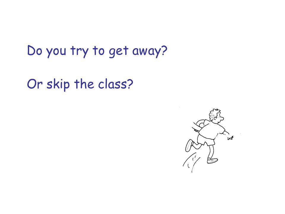 Do you try to get away Or skip the class
