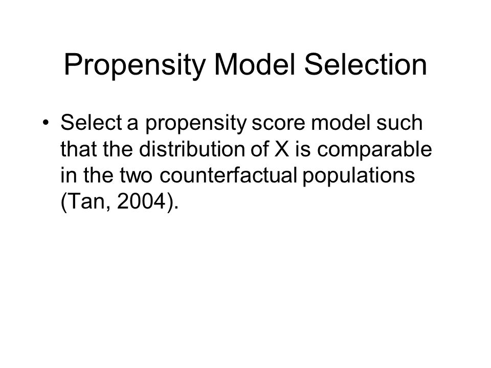 Propensity Model Selection Select a propensity score model such that the distribution of X is comparable in the two counterfactual populations (Tan, 2004).