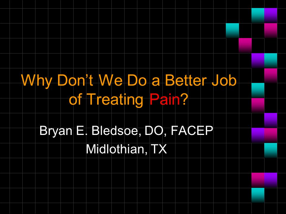Why Don't We Do a Better Job of Treating Pain? Bryan E. Bledsoe, DO, FACEP Midlothian, TX