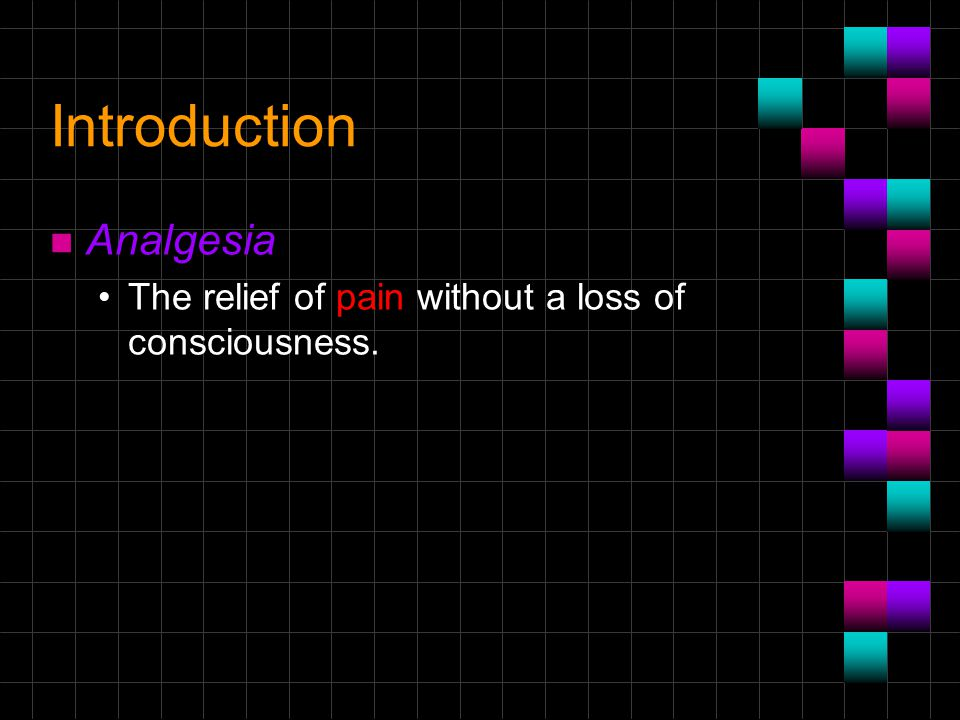 Introduction n Analgesia The relief of pain without a loss of consciousness.