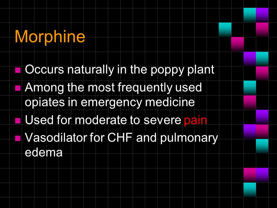 Morphine n Occurs naturally in the poppy plant n Among the most frequently used opiates in emergency medicine n Used for moderate to severe pain n Vas