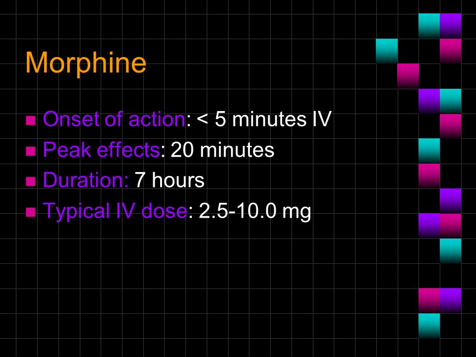Morphine n Onset of action: < 5 minutes IV n Peak effects: 20 minutes n Duration: 7 hours n Typical IV dose: 2.5-10.0 mg