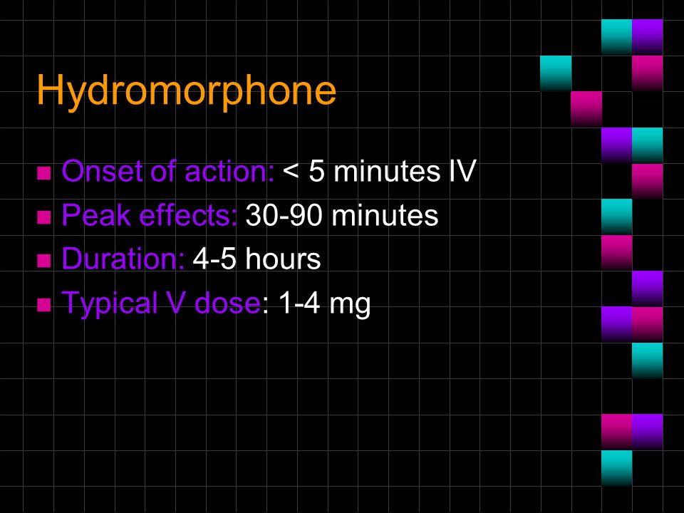Hydromorphone n Onset of action: < 5 minutes IV n Peak effects: 30-90 minutes n Duration: 4-5 hours n Typical V dose: 1-4 mg