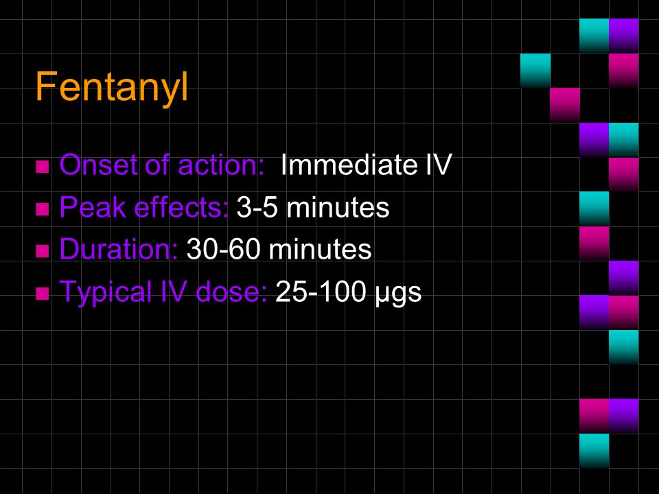 Fentanyl n Onset of action: Immediate IV n Peak effects: 3-5 minutes n Duration: 30-60 minutes n Typical IV dose: 25-100 μgs