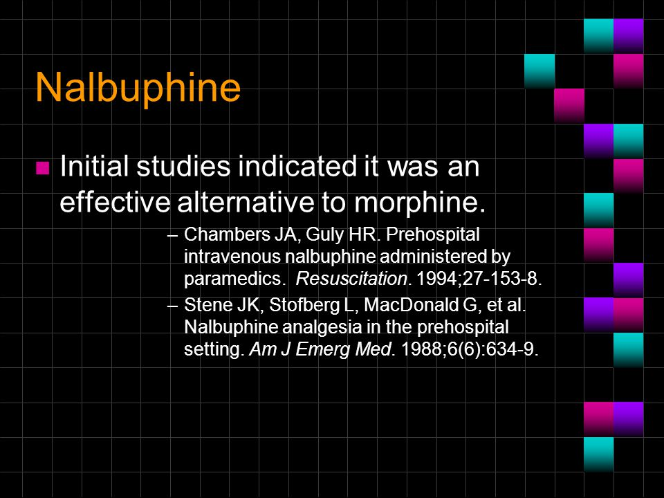 Nalbuphine n Initial studies indicated it was an effective alternative to morphine. –Chambers JA, Guly HR. Prehospital intravenous nalbuphine administ