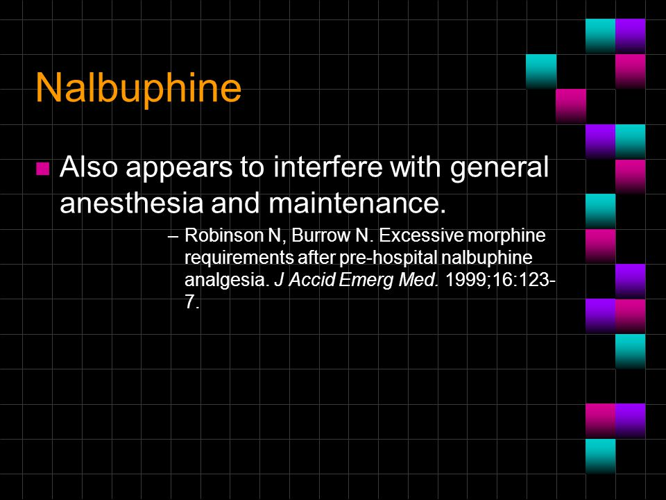 Nalbuphine n Also appears to interfere with general anesthesia and maintenance. –Robinson N, Burrow N. Excessive morphine requirements after pre-hospi