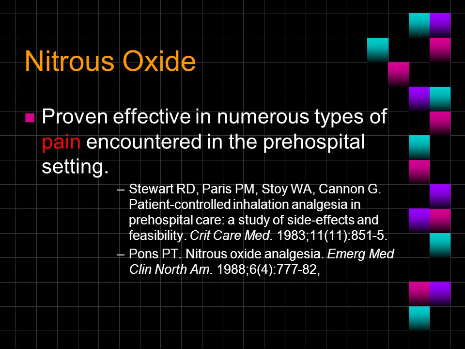 Nitrous Oxide n Proven effective in numerous types of pain encountered in the prehospital setting. –Stewart RD, Paris PM, Stoy WA, Cannon G. Patient-c