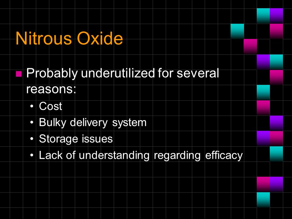 Nitrous Oxide n Probably underutilized for several reasons: Cost Bulky delivery system Storage issues Lack of understanding regarding efficacy