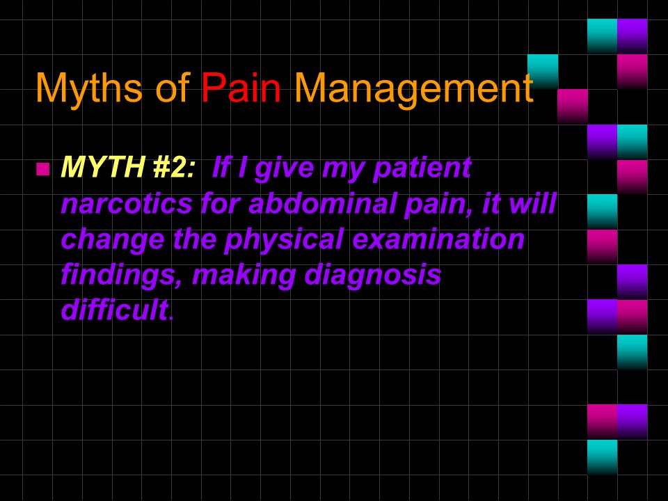 Myths of Pain Management n MYTH #2: If I give my patient narcotics for abdominal pain, it will change the physical examination findings, making diagno