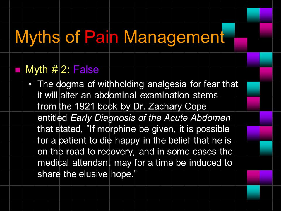 Myths of Pain Management n Myth # 2: False The dogma of withholding analgesia for fear that it will alter an abdominal examination stems from the 1921