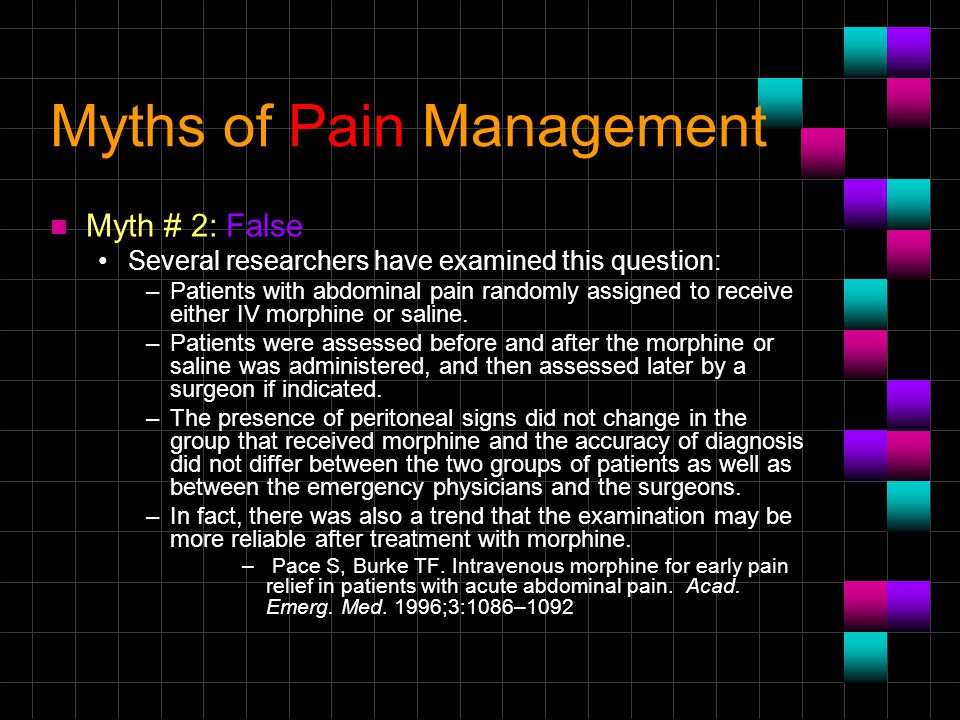Myths of Pain Management n Myth # 2: False Several researchers have examined this question: –Patients with abdominal pain randomly assigned to receive