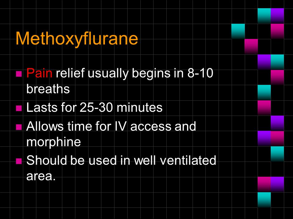 Methoxyflurane n Pain relief usually begins in 8-10 breaths n Lasts for 25-30 minutes n Allows time for IV access and morphine n Should be used in wel