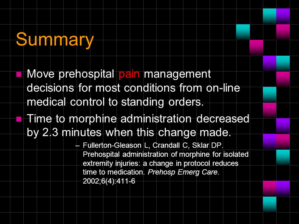 Summary n Move prehospital pain management decisions for most conditions from on-line medical control to standing orders. n Time to morphine administr