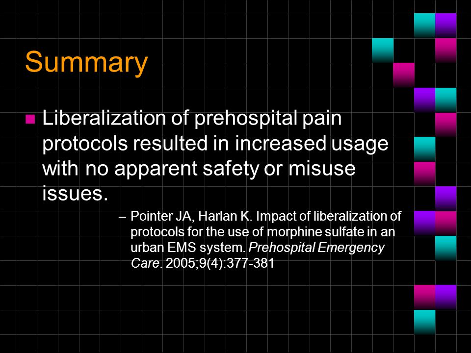 Summary n Liberalization of prehospital pain protocols resulted in increased usage with no apparent safety or misuse issues. –Pointer JA, Harlan K. Im