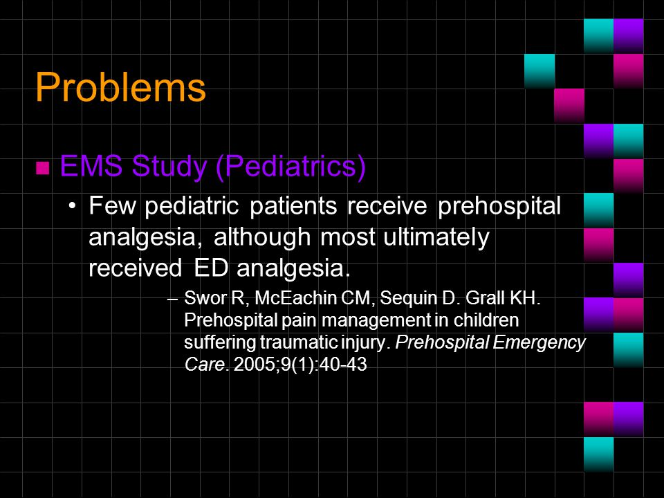Problems n EMS Study (Pediatrics) Few pediatric patients receive prehospital analgesia, although most ultimately received ED analgesia. –Swor R, McEac