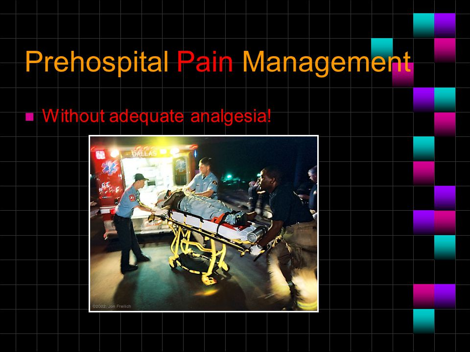 Prehospital Pain Management n Without adequate analgesia!