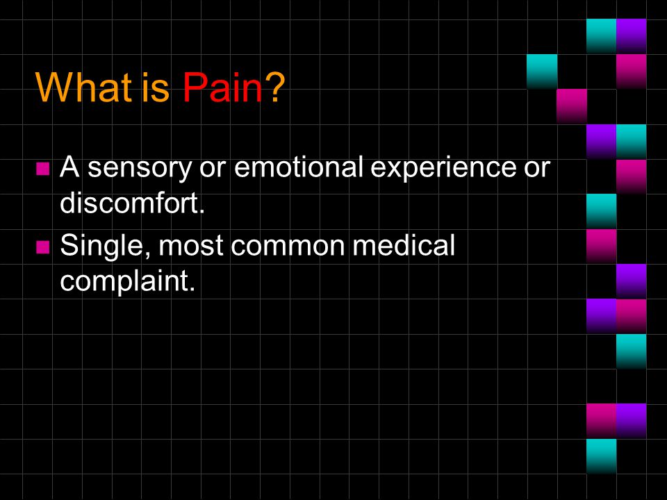 What is Pain? n A sensory or emotional experience or discomfort. n Single, most common medical complaint.