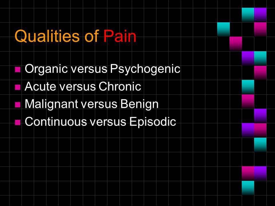 Qualities of Pain n Organic versus Psychogenic n Acute versus Chronic n Malignant versus Benign n Continuous versus Episodic