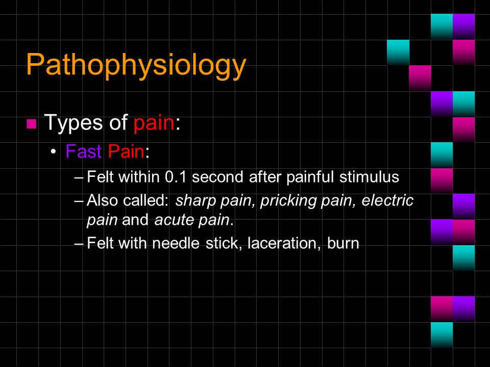 Pathophysiology n Types of pain: Fast Pain: –Felt within 0.1 second after painful stimulus –Also called: sharp pain, pricking pain, electric pain and