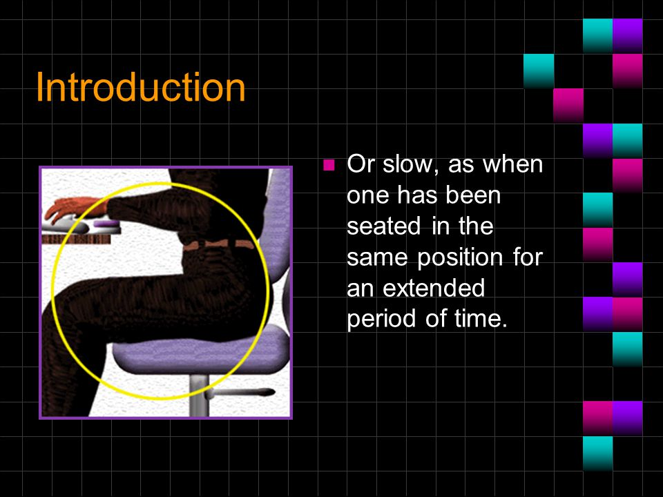 Introduction n Or slow, as when one has been seated in the same position for an extended period of time.