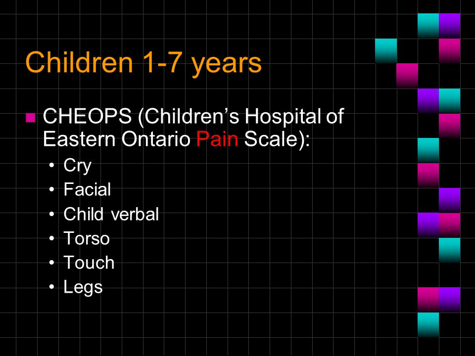 Children 1-7 years n CHEOPS (Children's Hospital of Eastern Ontario Pain Scale): Cry Facial Child verbal Torso Touch Legs