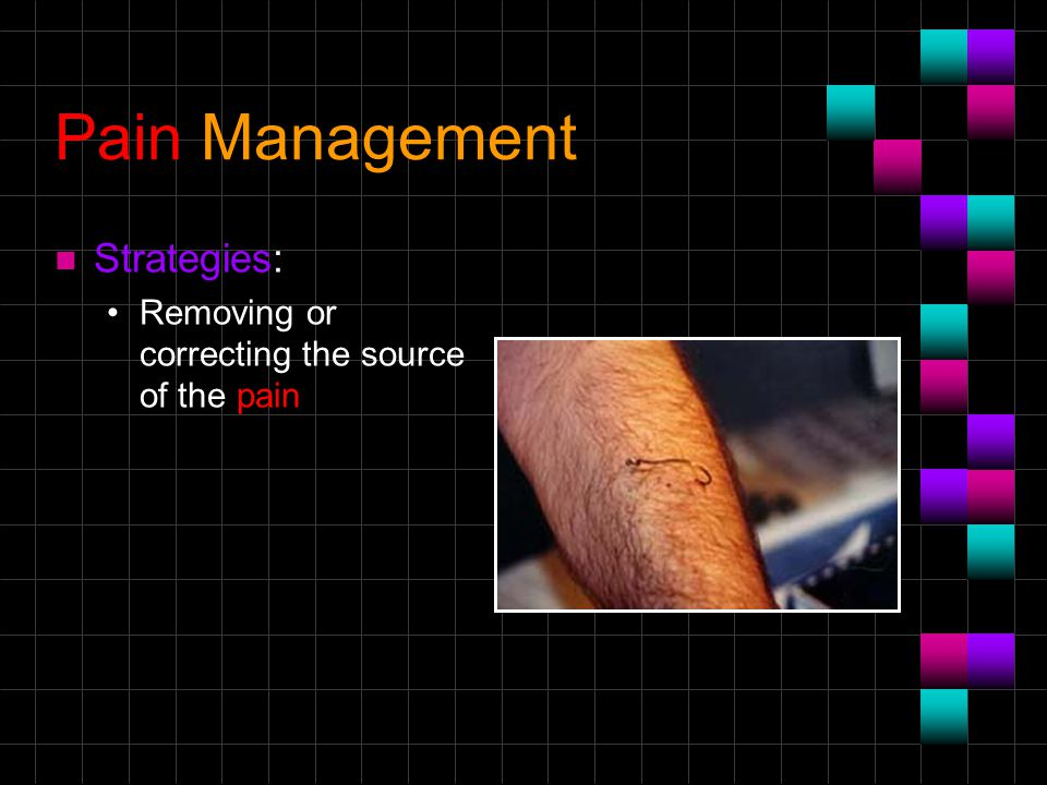 Pain Management n Strategies: Removing or correcting the source of the pain