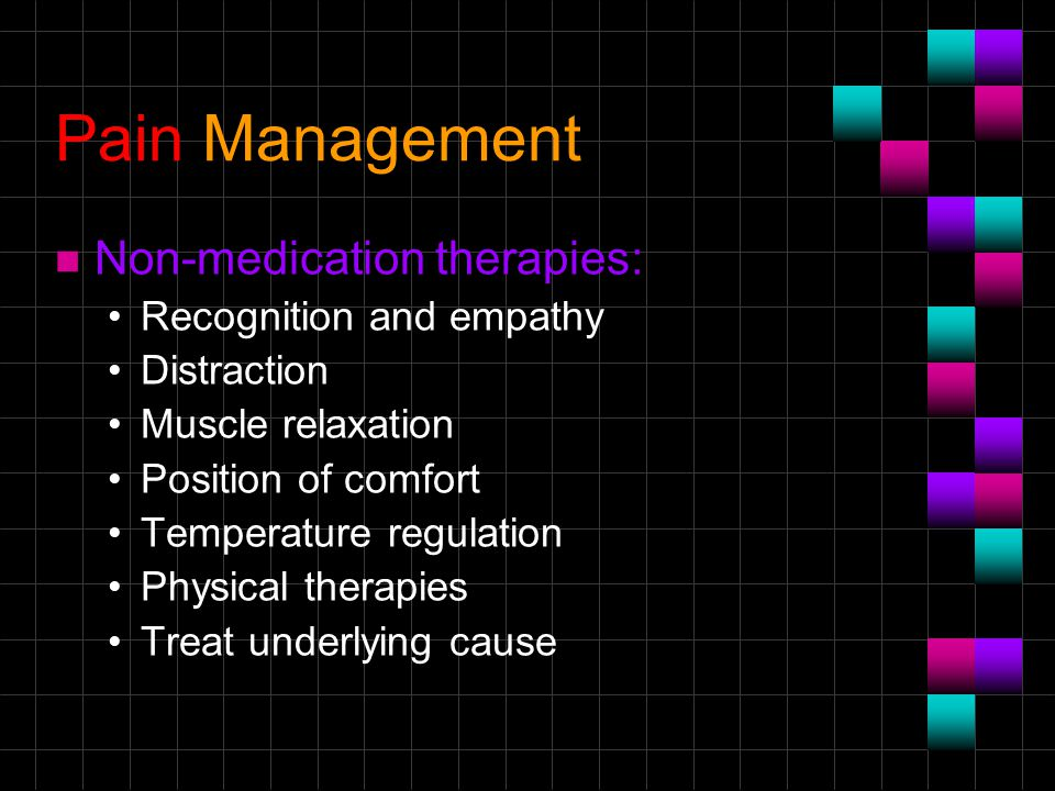 Pain Management n Non-medication therapies: Recognition and empathy Distraction Muscle relaxation Position of comfort Temperature regulation Physical