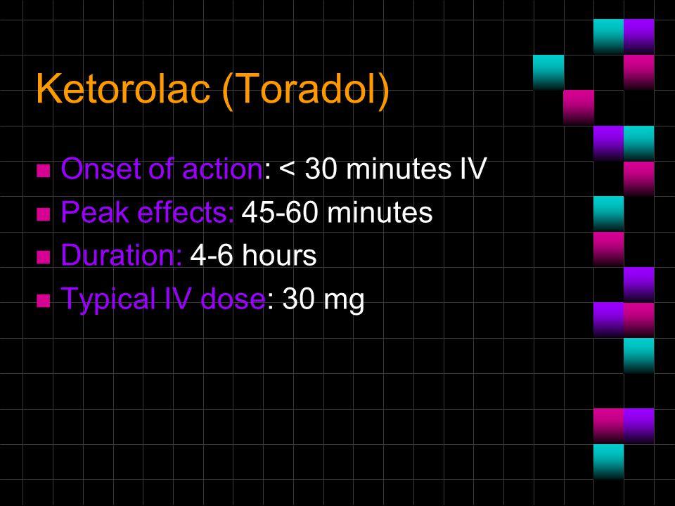Ketorolac (Toradol) n Onset of action: < 30 minutes IV n Peak effects: 45-60 minutes n Duration: 4-6 hours n Typical IV dose: 30 mg