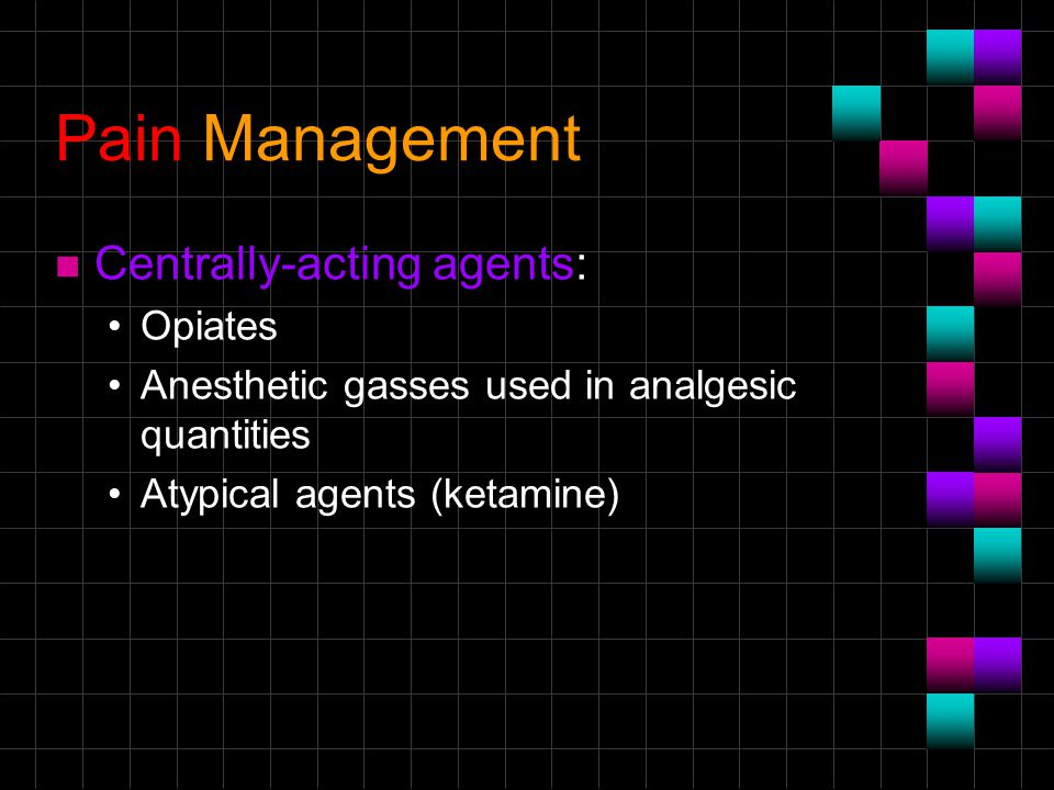 Pain Management n Centrally-acting agents: Opiates Anesthetic gasses used in analgesic quantities Atypical agents (ketamine)