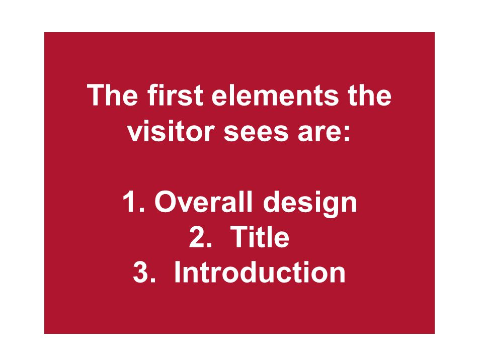 The first elements the visitor sees are: 1. Overall design 2. Title 3. Introduction