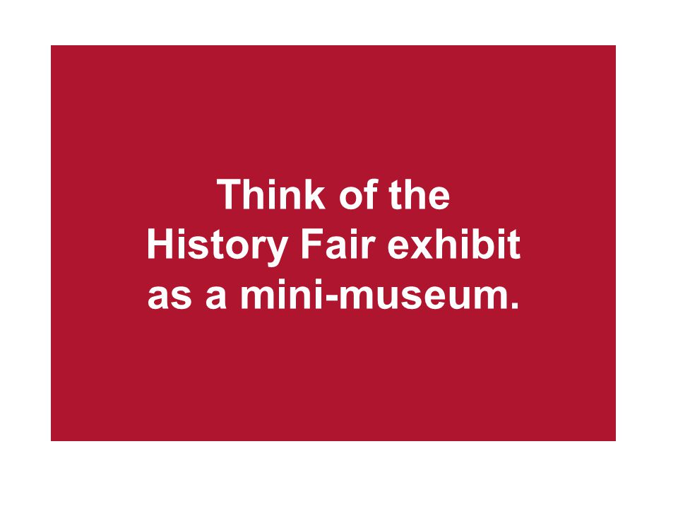 Think of the History Fair exhibit as a mini-museum.