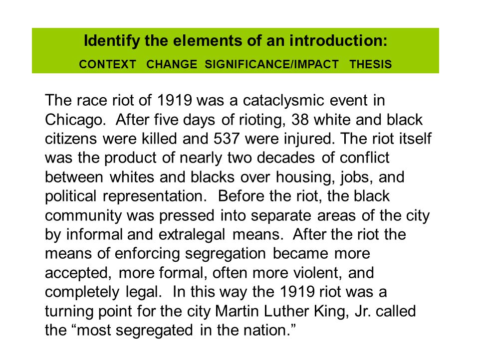 Identify the elements of an introduction: CONTEXT CHANGE SIGNIFICANCE/IMPACT THESIS The race riot of 1919 was a cataclysmic event in Chicago.