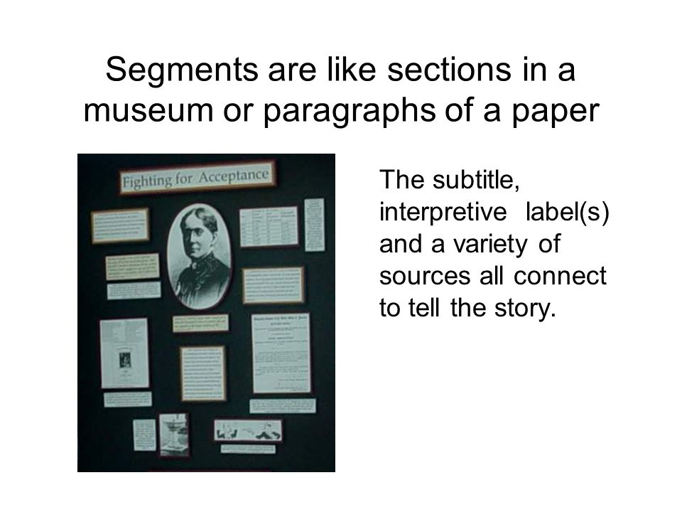 Segments are like sections in a museum or paragraphs of a paper The subtitle, interpretive label(s) and a variety of sources all connect to tell the story.