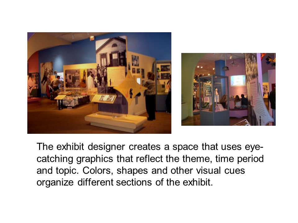 The exhibit designer creates a space that uses eye- catching graphics that reflect the theme, time period and topic.