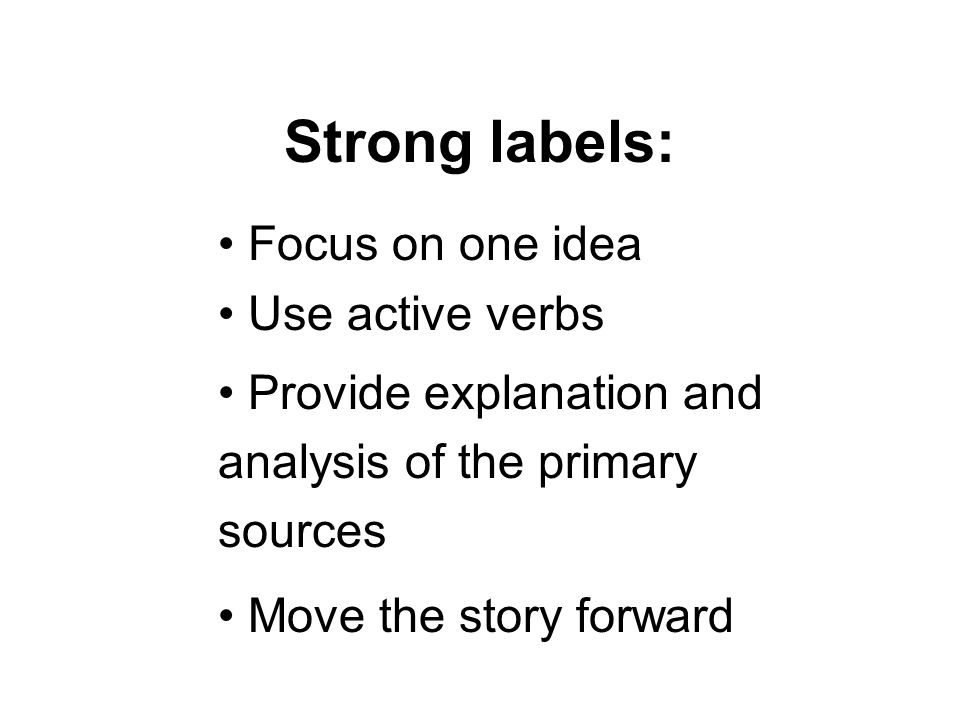 Strong labels: Focus on one idea Use active verbs Provide explanation and analysis of the primary sources Move the story forward
