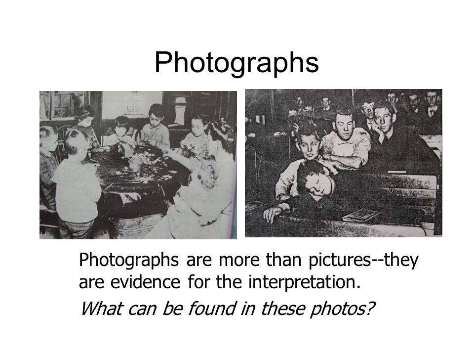 Photographs Photographs are more than pictures--they are evidence for the interpretation.