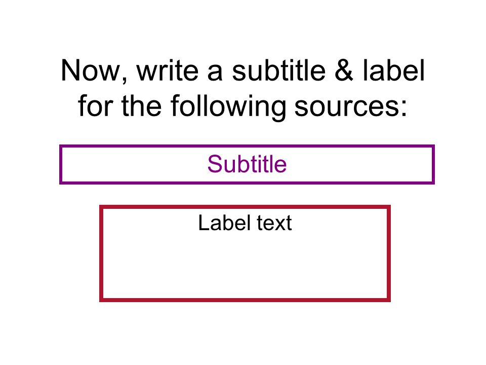 Now, write a subtitle & label for the following sources: Label text Subtitle