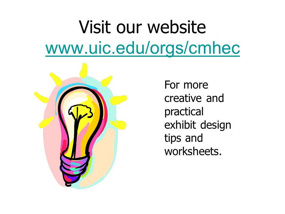 Visit our website www.uic.edu/orgs/cmhec www.uic.edu/orgs/cmhec For more creative and practical exhibit design tips and worksheets.